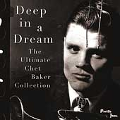 Chet Baker (Trumpet/Vocals/Composer): Deep in a Dream: The Ultimate Chet Baker Collection