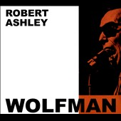Robert Ashley: Wolfman [Digipak]