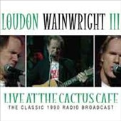 Loudon Wainwright III: Live at the Cactus Cafe: The Classic 1990 Radio Broadcast