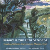 Bright is the Ring of Words: Songs of Vaughan Williams, Butterworth, Moeran & Finzi / Chris Booth-Jones, baritone; Igor Kennaway, piano