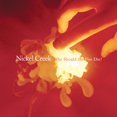Nickel Creek: Why Should The Fire Die? [Digipak]