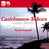 Mario Castelnuevo-Tedesco: Guitar Sonatas / Renato Samuelli, guitar