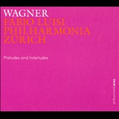 Wagner: Preludes and Interludes / Philharmonia Zurich; Fabio Luisi