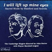 Cambridge Singers: I Will Lift Up Mine Eyes: Sacred Music by Stanford and Howells