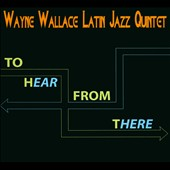 Wayne Wallace Latin Jazz Quintet/Wayne Wallace: To Hear from There [Digipak]