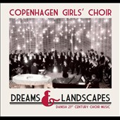 Dreams & Landscapes - Danish 21st Century Choir Music / Copenhagen Girls' Choir, Maj-Britt Kramer, piano