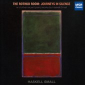 The Rothko Room: Journeys in Silence, and other recent piano works by Haskell Small (b.1948) / Haskell Small, piano