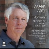Mark Abel (b.1948): Home is a Harbor; The Palm Trees are Restless / Hila Plitmann, Jamie Chamberlin, Ariel Pisturino, soprano; Tali Tadmor, piano; La Brea Sinfonietta, Benjamin Makino