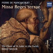 Pierre de Manchicourt: Masses and Choral Works - 'Missa Reges Terrae' / The Choir of St. Luke in the Fields, David Shuler