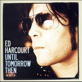 Ed Harcourt: Until Tomorrow Then: The Best of Ed Harcourt [Bonus CD]