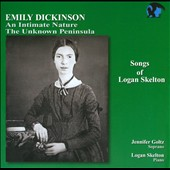 Songs of Logan Skelton: Dickinson Songs: An Intimate Nature, Unknown Peninsula; Jennifer Goltz, soprano; Logan Skelton, piano