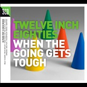 Various Artists: Twelve Inch Eighties: When the Going Gets Tough