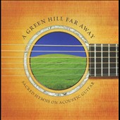 Various Artists: A  Green Hill Far Away: Sacred Hymns on Acoustic Guitar