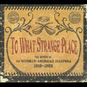 Various Artists: To What Strange Place: The Music of the Ottoman-American Diaspora, 1916-1929 [Digipak]