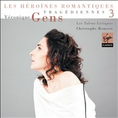 Les H&eacute;roines Romantiques, Vol. 3: Trag&eacute;diennes / V&eacute;ronique Gens
