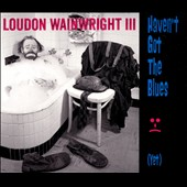 Loudon Wainwright III: Haven't Got the Blues (Yet) [Digipak] [9/9]