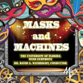 Masks and Machines, Band Music by Roger Briggs, Paul Dooley, Michael Gandolfi, Adam Gorb, et al / David Waybright, University of Florida Wind Symphony