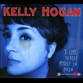 Kelly Hogan: I Like to Keep Myself in Pain [Digipak]