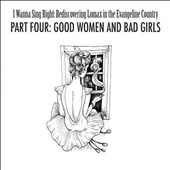 Various Artists: I Wanna Sing Right: Rediscovering Lomax in the Evangeline Country, Pt, 4r: Good Women and Bad Girls