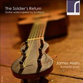 The Soldier's Return: Guitar Works Inspired by Scotland - Music by Mauro Giuliani, Luigi Legnani, Fernando Sor & Johann Kaspar Mertz / James Akers, guitar