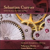 Sebastian Currier: Clockwork; Entanglement; Aftersong / Yehonatan Berick, violin, Laura Melton, piano