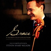 Steven Sharp Nelson: Grace: A Sacred Cello Collection