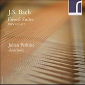 J.S. Bach: French Suites; Johann Jakob Froberger (1616-1667): Partita No. 2 in D minor; Georg Philipp Telemann (1681-1767): Suite in A major / Julian Perkins, clavichord