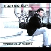 Joshua Moriarity: Between Pain and Progress [Digipak]