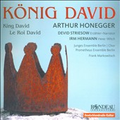Honegger: King David / D. Striesow, narration; I. Hermann, witch; N. Yeghiyan, sop.;  R. Hellier, alto;  J. Remmers, tenor;  Prometheus Ens. Berlin;  Junges Ensemble Berlin Chor; Markowitsch