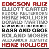 New Music for Double Bass and Oboe by Heinz Holliger, Elliott Carter, Roland Moser, Donald Martino et al. / Edicson Ruiz, bass; Heinz Holliger, oboe