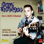 Phil Spector: He's Still a Rebel: Completing the Wall of Sound 1960-1962 *
