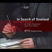 In Search of Dowland: Consort Music - John Dowland: Lachrimae, or Seaven Teares; Carl Rutti (b.1949): Dowland Suite (2012) / bFive Recorder Consort