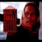 Mark T. Small: Blacks, Whites & The Blues [Digipak]