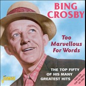 Bing Crosby: Too Marvellous for Words: The Top Fifty of His Many Greatest Hits [2002]