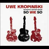 Uwe Kropinski: So Wie So: Acoustic Guitar Solos
