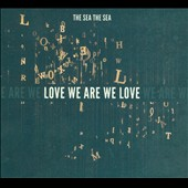 The Sea the Sea: Love We Are We Love [Digipak]