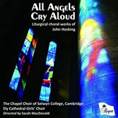 John Hosking (b.1972): Liturgical Choral Music - All Angels Cry Aloud / Timothy Parsons, organ; Alexander Berry, organ; Sarah MacDonald, The Chapel Choir of Selwyn College, Cambridge; The Ely Cathedral Girls' Choir