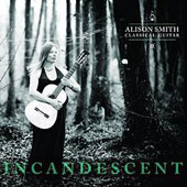 Incandescent - music for solo guitar by Albeniz, Cottam, Giuliani, Bach, Tarrega, Ryan, Lovelady & Mertz / Alison Smith, guitar