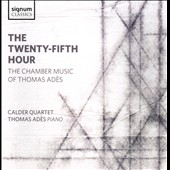 The Twenty-Fifth Hour: The Chamber Music of Thomas Adès - Piano Quintet; The Four Quarters; Arcadiana / Calder Quartet, Thomas Ades, piano