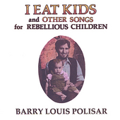 Barry Louis Polisar: I Eat Kids (& Other Songs for Rebellious Children)
