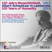 J.S. Bach: 100 Years Of Humanity: Albert Schweitzer in Lambarene 1913-2013 / Ullrich Bohme, organ