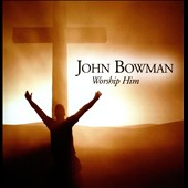 John Bowman: Worship Him