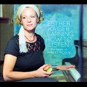 Esther Kaiser: Learning How to Listen: The Music of Abbey Lincoln [Digipak]