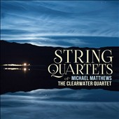 Michael Matthews (b.1950): String Quartets Nos. 2 (2003) & 3 (2013); Miniatures (2000) / The Clearwater Quartet
