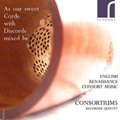 'As our Sweet Cords with Discords Mixed Be': English Renaissance Consort Music / Corsortium 5 Recorder Quintet