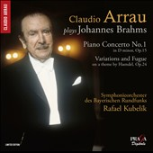 Brahms: Piano Concerto No.1; Variations and Fugue on a theme by Haendel / Claudio Arrau, piano; Bavarian Radio SO, Rafael Kubelík