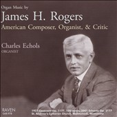 Organ Music of James H. Rogers (1857-1940): Sonatas Nos. 1, 2 and 3 / Charles Echols, Organ