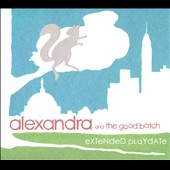 Alexandra and the Good Batch: Extended Playdate [Digipak]