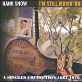 Hank Snow: I'm Still Movin' On: A Singles Collection 1961-1979 *