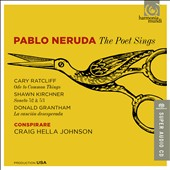 Pablo Neruda: The Poet Sings - Cary Ratcliff: Ode to Common Things; Shawn Kirchner: Soneto 52 & 53; Donald Grantham: La cancion desesperada / Conspirare